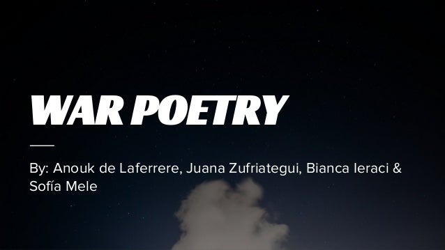 WAR POETRY By: Anouk de Laferrere, Juana Zufriategui, Bianca Ieraci & Sofía Mele