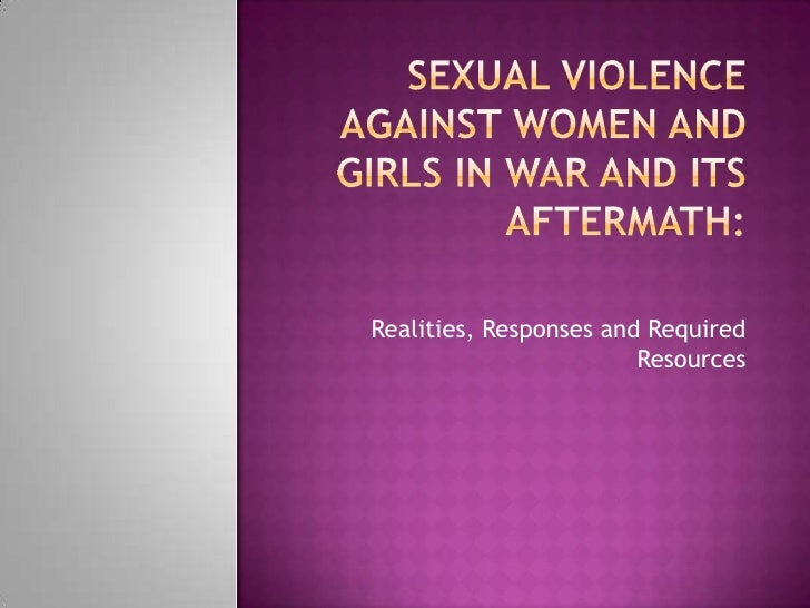 Sexual Violence Against Women and Girls in War and Its Aftermath:<br />Realities, Responses and Required Resources<br />