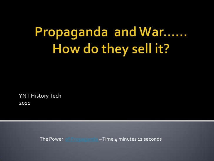 Propaganda  and War……How do they sell it?<br />YNT History Tech<br />2011<br />The Power  of Propaganda – Time 4 minutes 1...