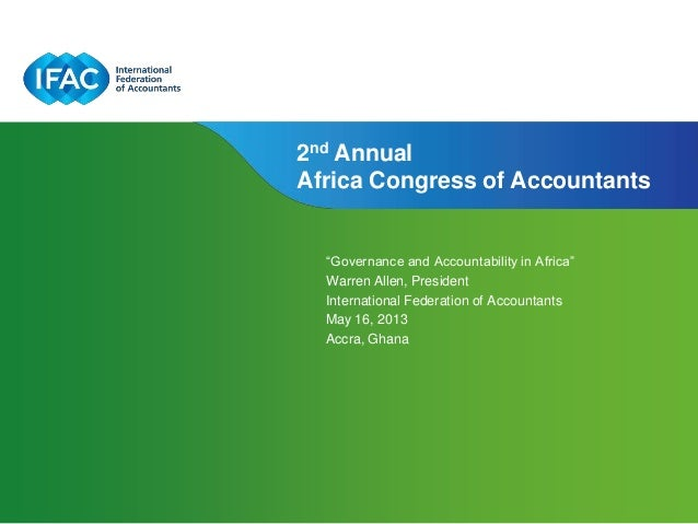 """Governance and Accountability in Africa""Warren Allen, PresidentInternational Federation of AccountantsMay 16, 2013Accra, ..."