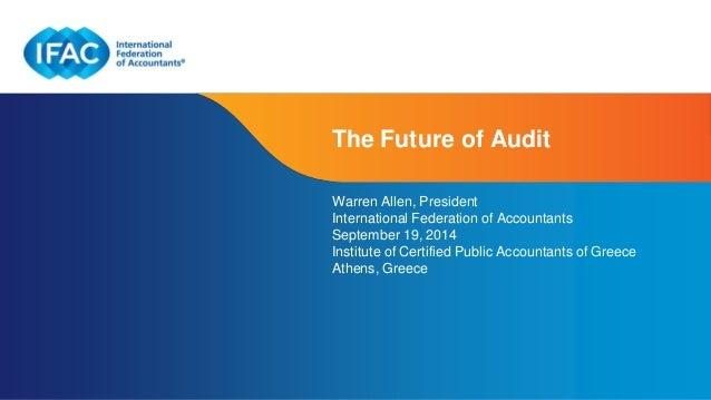 The Future of Audit  Warren Allen, President  International Federation of Accountants  September 19, 2014  Institute of Ce...