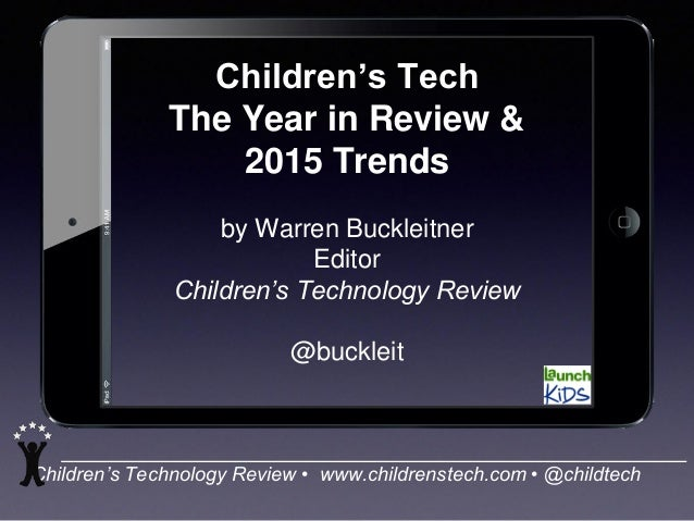 Children's Technology Review • www.childrenstech.com • @childtech Children's Tech The Year in Review & 2015 Trends by Warr...