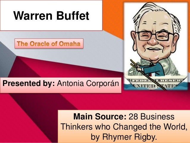 Warren Buffet Main Source: 28 Business Thinkers who Changed the World, by Rhymer Rigby. Presented by: Antonia Corporán