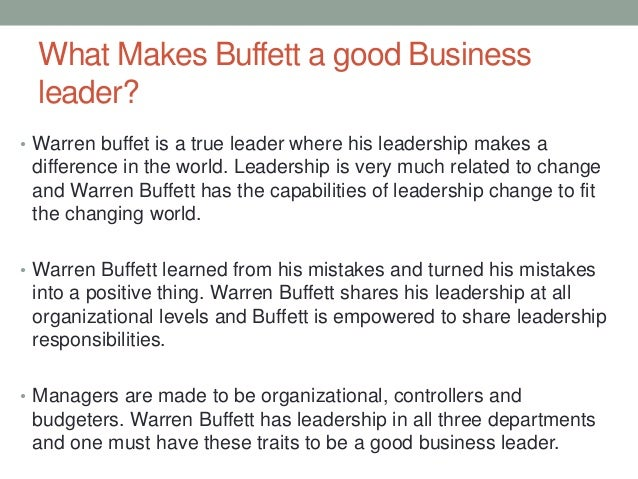 leadership style of warren buffet Warren buffett has leadership in all three departments and one must have these traits to be a good business leader another important trait in today's business.