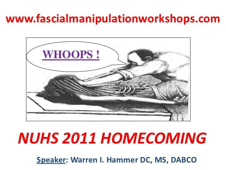 www.fascialmanipulationworkshops.com<br />WHOOPS !<br />WHOOPS !<br />NUHS 2011 HOMECOMING<br />Speaker: Warren I. Hammer ...