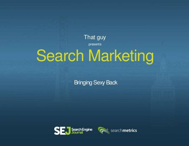 Search Marketing Bringing Sexy Back That guy presents