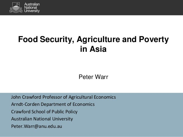 Food Security, Agriculture and Poverty in Asia Peter Warr John Crawford Professor of Agricultural Economics Arndt-Corden D...