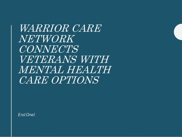 WARRIOR CARE NETWORK CONNECTS VETERANS WITH MENTAL HEALTH CARE OPTIONS Erol Onel