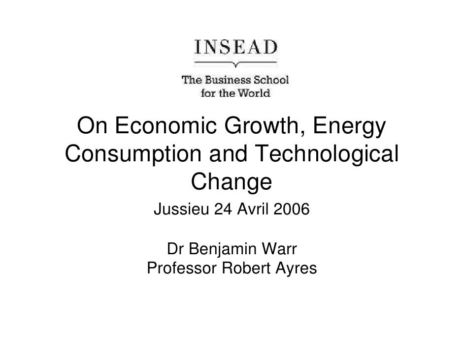 On Economic Growth, Energy Consumption and Technological           Change        Jussieu 24 Avril 2006           Dr Benjam...