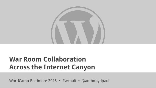 War Room Collaboration Across the Internet Canyon WordCamp Baltimore 2015 • #wcbalt • @anthonydpaul