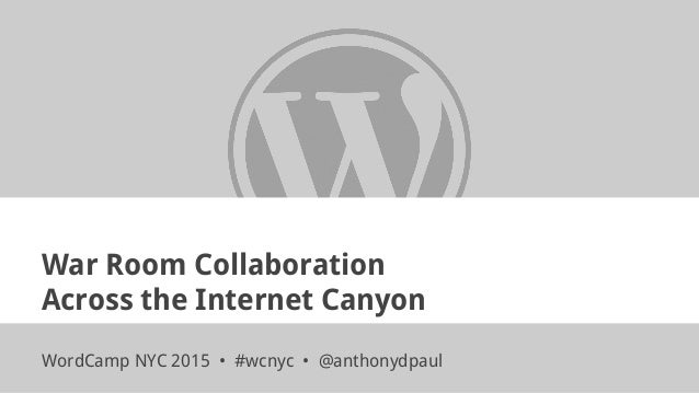 War Room Collaboration Across the Internet Canyon WordCamp NYC 2015 • #wcnyc • @anthonydpaul