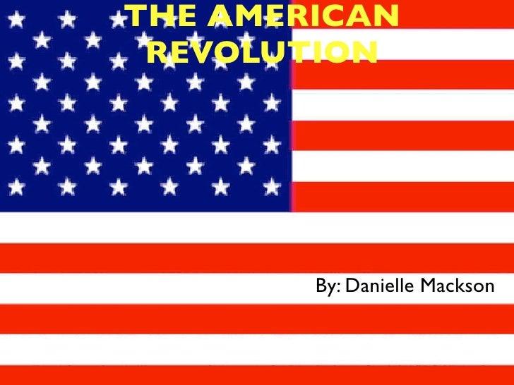 THE AMERICAN  REVOLUTION             By: Danielle Mackson