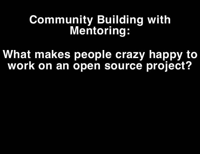 Community Building with Mentoring: What makes people crazy happy to work on an open source project?