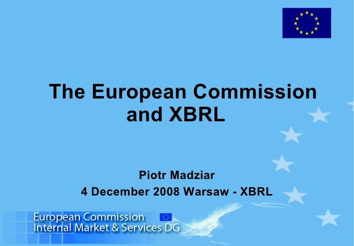 The European Commission and XBRL  Piotr Madziar 4 December 2008 Warsaw - XBRL