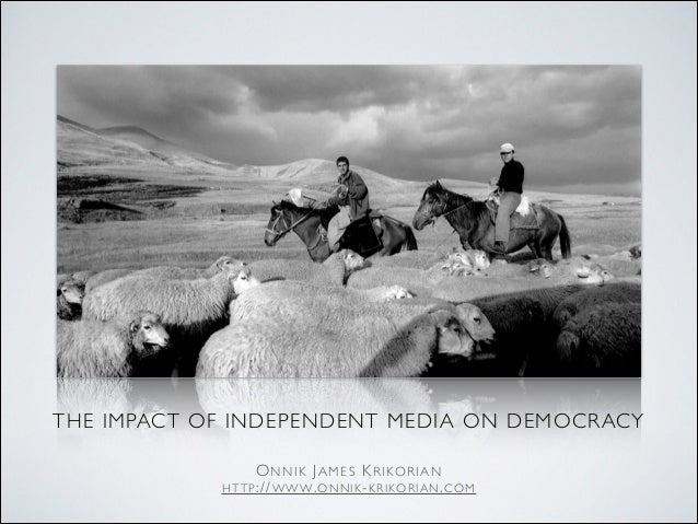 THE IMPACT OF INDEPENDENT MEDIA ON DEMOCRACY  ONNIK JAMES KRIKORIAN  HTTP://WWW.ONNIK-KRIKORIAN.COM