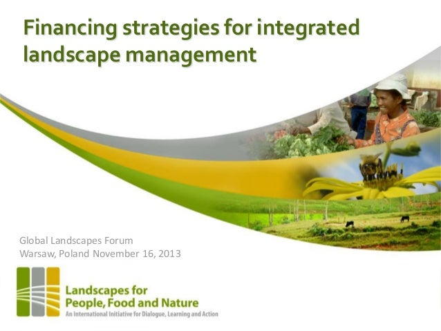 Financing strategies for integrated landscape management  Global Landscapes Forum Warsaw, Poland November 16, 2013