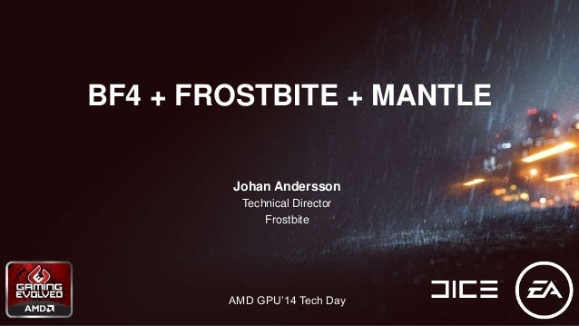 Johan Andersson Technical Director Frostbite AMD GPU'14 Tech Day BF4 + FROSTBITE + MANTLE