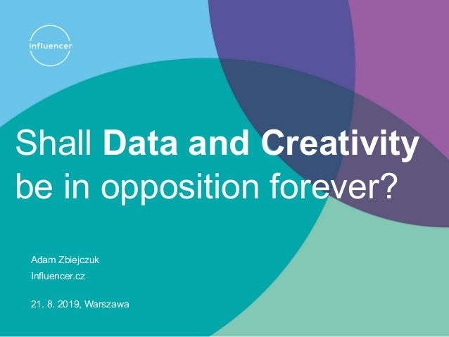 Shall Data and Creativity be in opposition forever? Adam Zbiejczuk Influencer.cz 21. 8. 2019, Warszawa
