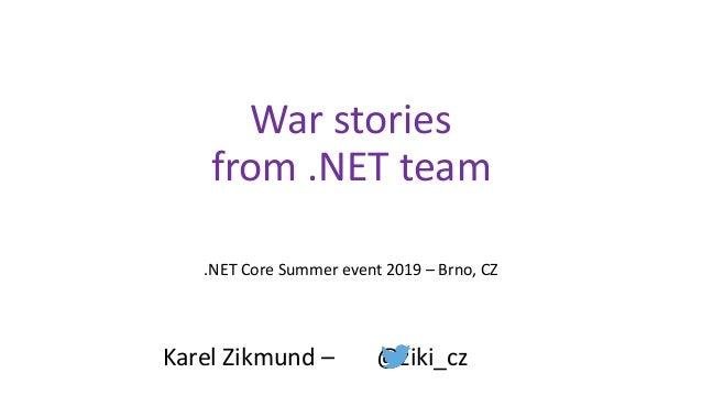 War stories from .NET team .NET Core Summer event 2019 – Brno, CZ Karel Zikmund – @ziki_cz