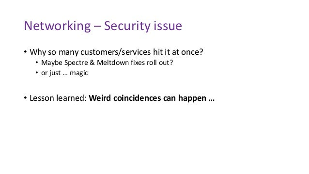 Networking – Security issue • Why so many customers/services hit it at once? • Maybe Spectre & Meltdown fixes roll out? • ...