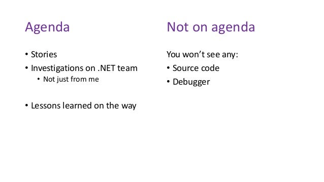 Agenda • Stories • Investigations on .NET team • Not just from me • Lessons learned on the way You won't see any: • Source...