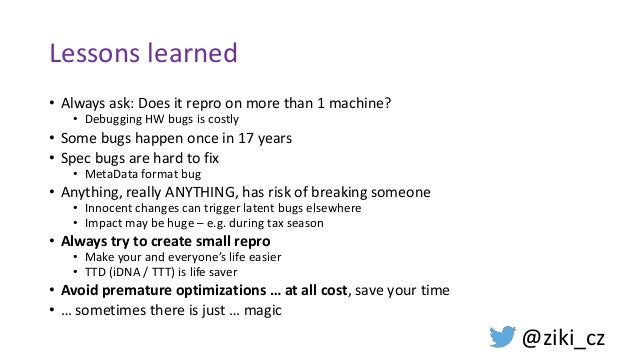 Lessons learned • Always ask: Does it repro on more than 1 machine? • Debugging HW bugs is costly • Some bugs happen once ...