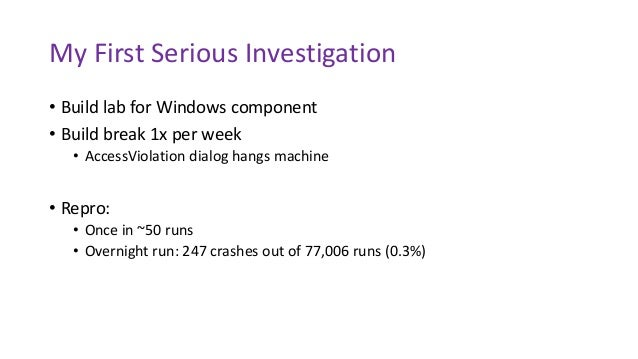 My First Serious Investigation • Build lab for Windows component • Build break 1x per week • AccessViolation dialog hangs ...