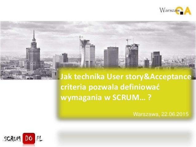 Warszawa, 22.06.2015 Jak technika User story&Acceptance criteria pozwala definiować wymagania w SCRUM… ?