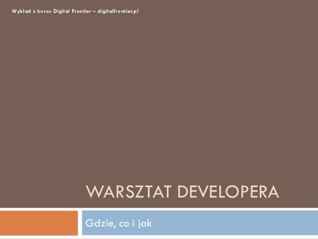Wykład z kursu Digital Frontier – digitalfrontier.pl                              WARSZTAT DEVELOPERA                     ...