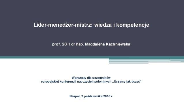 Lider-menedżer-mistrz: wiedza i kompetencje prof. SGH dr hab. Magdalena Kachniewska Warsztaty dla uczestników europejskiej...