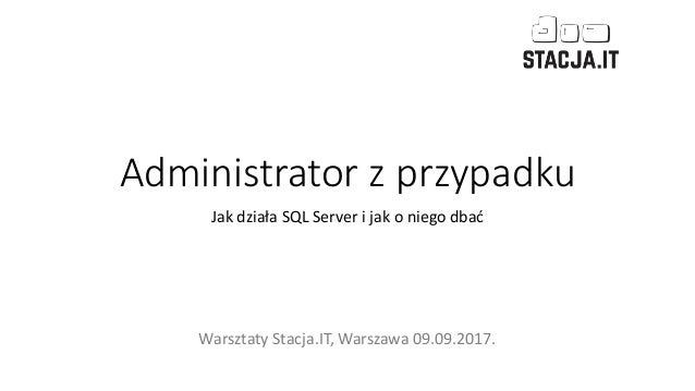 Administrator z przypadku Jak działa SQL Server i jak o niego dbać Warsztaty Stacja.IT, Warszawa 09.09.2017.