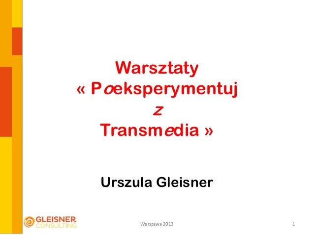 Warsztaty« PoeksperymentujzTransmedia »Urszula Gleisner1Warszawa 2013