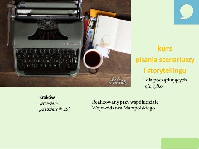 kurs pisania scenariuszy I storytellingu :: dla początkujących i nie tylko Kraków wrzesień- październik 15' Realizowany pr...