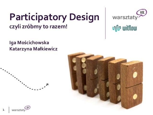 1 Participatory Design czyli zróbmy to razem! Iga Mościchowska Katarzyna Małkiewicz