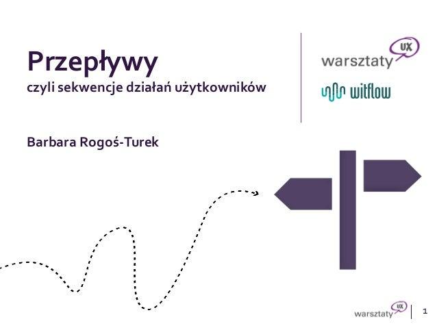 1 Przepływy czyli sekwencje działań użytkowników Barbara Rogoś-Turek