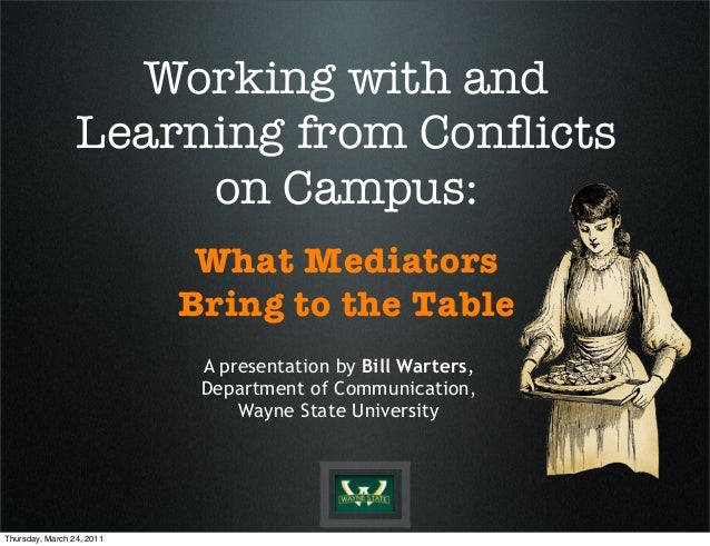 Working with and Learning from Conflicts on Campus: What Mediators Bring to the Table A presentation by Bill Warters, Depar...
