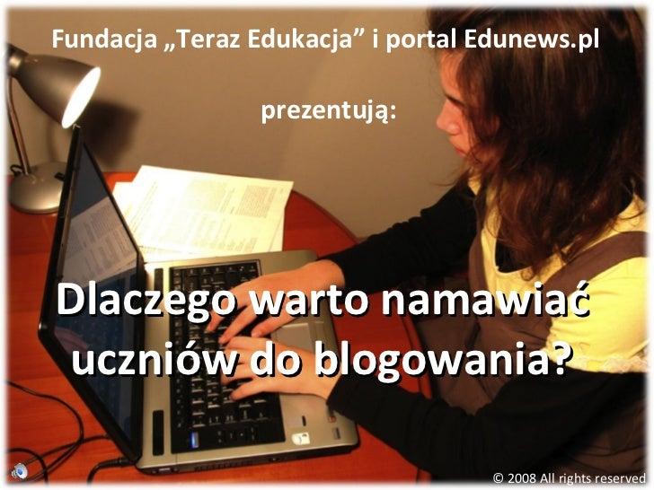 """Dlaczego warto namawiać uczniów do blogowania? Fundacja """"Teraz Edukacja"""" i portal Edunews.pl  prezentują: © 2008 All right..."""