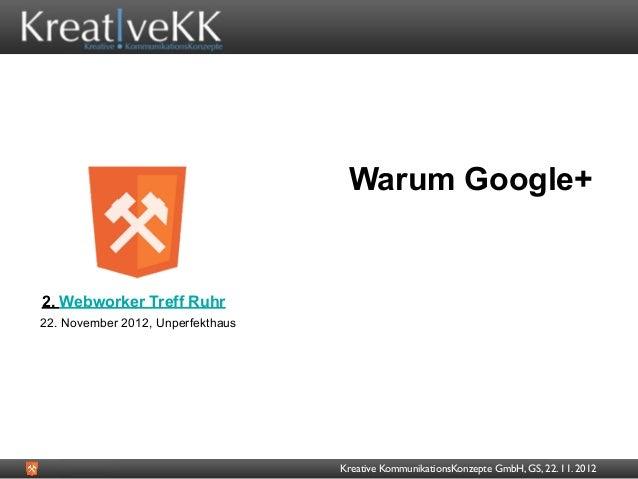 Warum Google+2. Webworker Treff Ruhr22. November 2012, Unperfekthaus                                   Kreative Kommunikat...