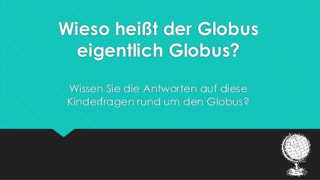 Wieso heißt der Globus eigentlich Globus? Wissen Sie die Antworten auf diese Kinderfragen rund um den Globus?