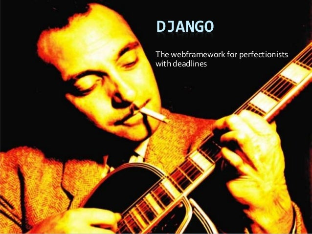 DJANGO The webframework for perfectionists with deadlines
