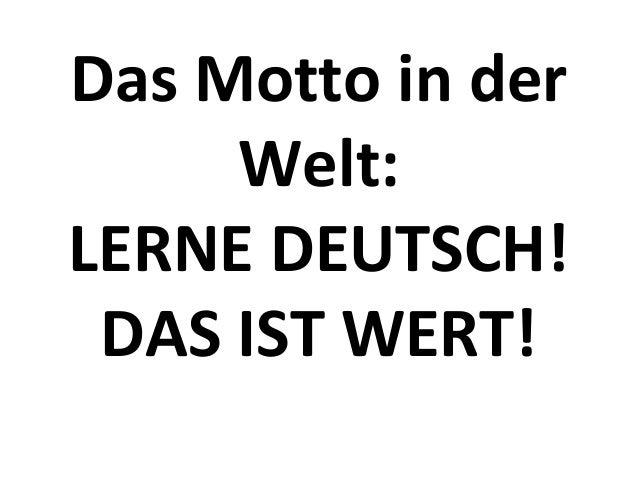 Das Motto in der Welt: LERNE DEUTSCH! DAS IST WERT!