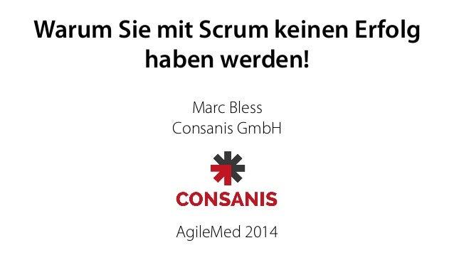 Warum Sie mit Scrum keinen Erfolg  haben werden!  Marc Bless  Consanis GmbH  AgileMed 2014