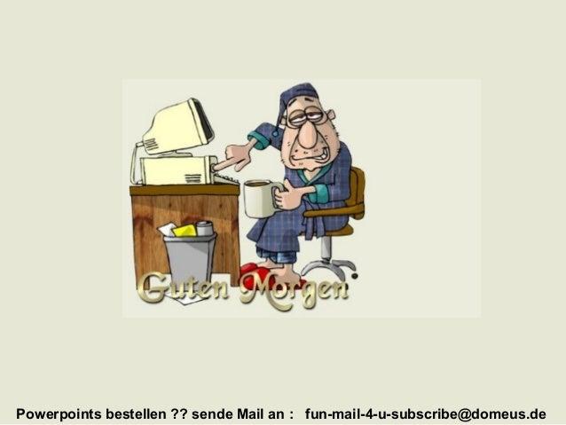 Powerpoints bestellen ?? sende Mail an : fun-mail-4-u-subscribe@domeus.de