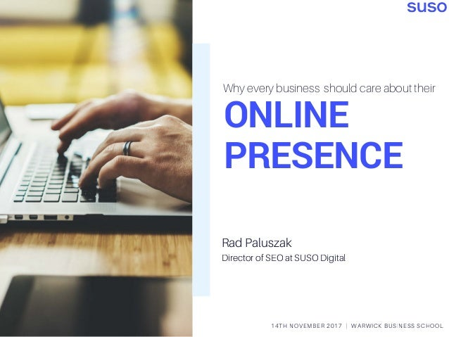 ONLINE PRESENCE Why every business should care about their 14TH NOVEMBER 2017 | WARWICK BUSINESS SCHOOL Rad Paluszak Direc...