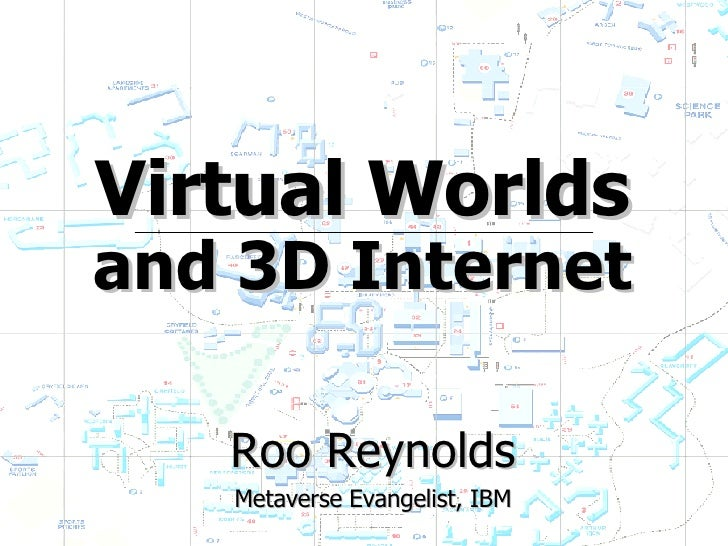 Virtual Worlds and 3D Internet Roo Reynolds Metaverse Evangelist, IBM