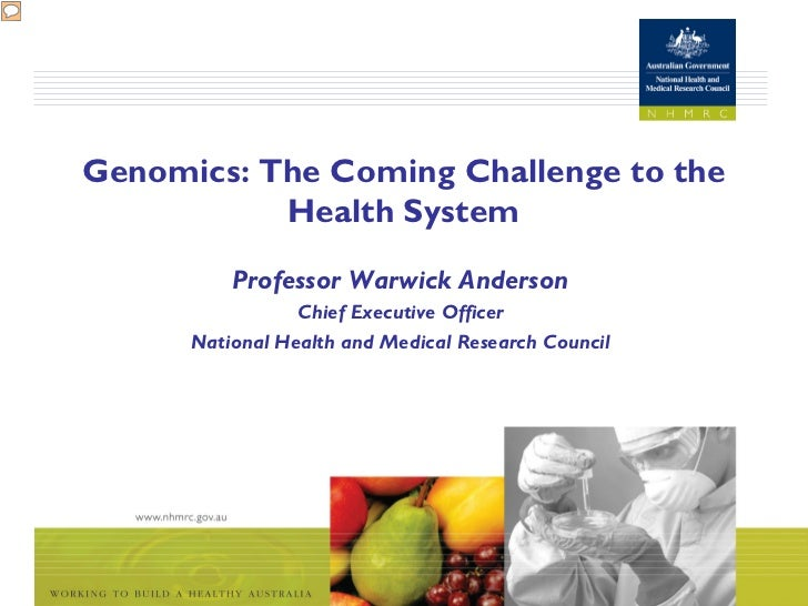 Genomics: The Coming Challenge to the           Health System          Professor Warwick Anderson                 Chief Ex...