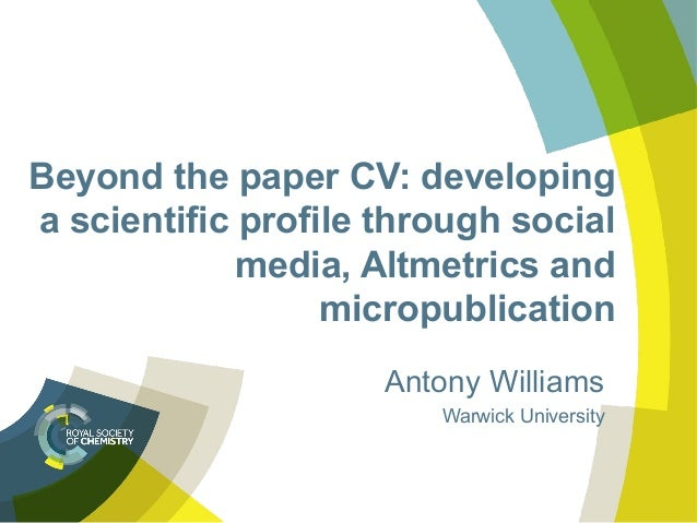 Beyond the paper CV: developing a scientific profile through social media, Altmetrics and micropublication Antony Williams...