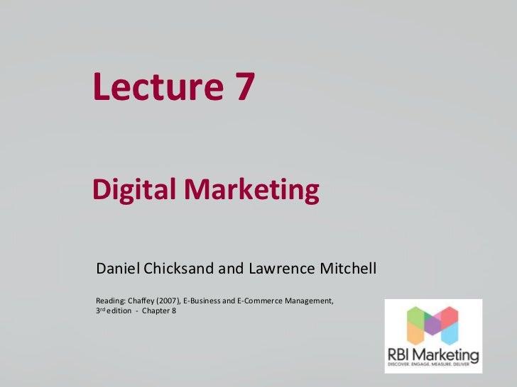 Lecture 7Digital MarketingDaniel Chicksand and Lawrence MitchellReading: Chaffey (2007), E-Business and E-Commerce Managem...