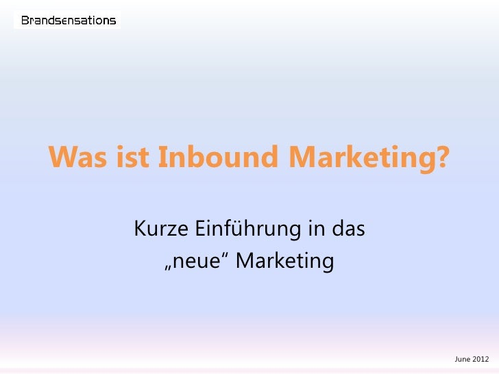 "Was ist Inbound Marketing?     Kurze Einführung in das        ""neue"" Marketing                               June 2012"