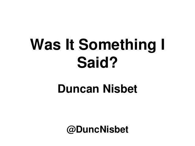 Was It Something I Said? Duncan Nisbet @DuncNisbet